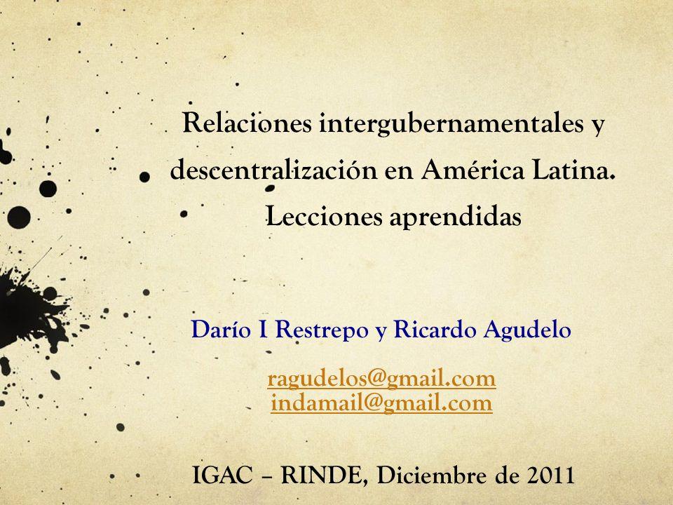 Relaciones intergubernamentales y descentralización en América Latina. Lecciones aprendidas Darío I Restrepo y Ricardo Agudelo ragudelos@gmail.com ind