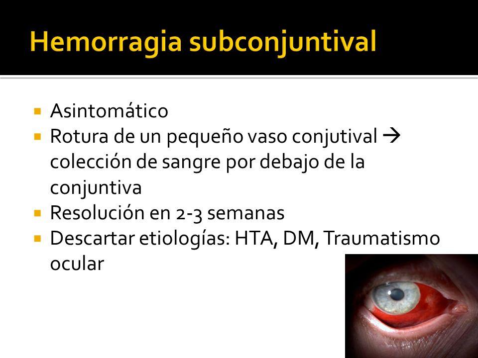 Asintomático Rotura de un pequeño vaso conjutival colección de sangre por debajo de la conjuntiva Resolución en 2-3 semanas Descartar etiologías: HTA,