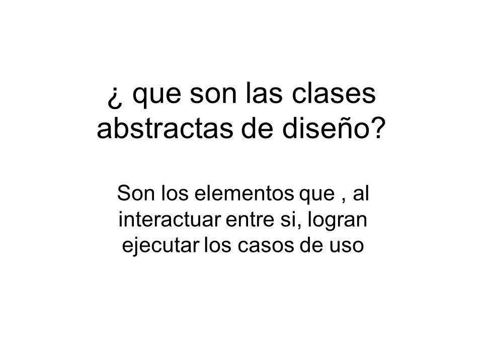 ¿ que son las clases abstractas de diseño? Son los elementos que, al interactuar entre si, logran ejecutar los casos de uso