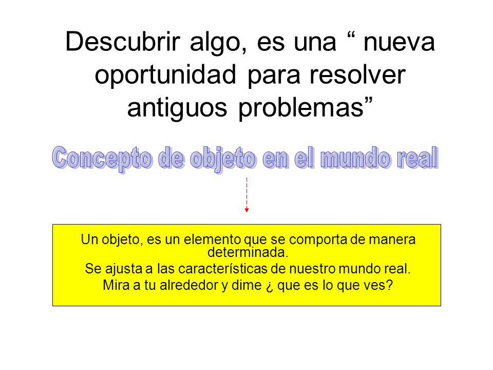 Descubrir algo, es una nueva oportunidad para resolver antiguos problemas Un objeto, es un elemento que se comporta de manera determinada. Se ajusta a