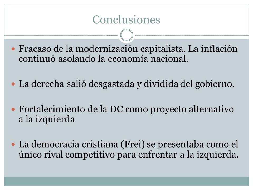 Conclusiones Fracaso de la modernización capitalista. La inflación continuó asolando la economía nacional. La derecha salió desgastada y dividida del