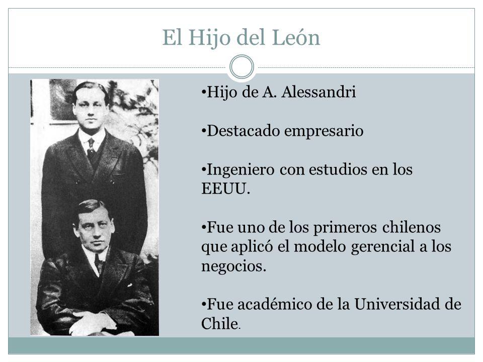 El Hijo del León Hijo de A. Alessandri Destacado empresario Ingeniero con estudios en los EEUU. Fue uno de los primeros chilenos que aplicó el modelo