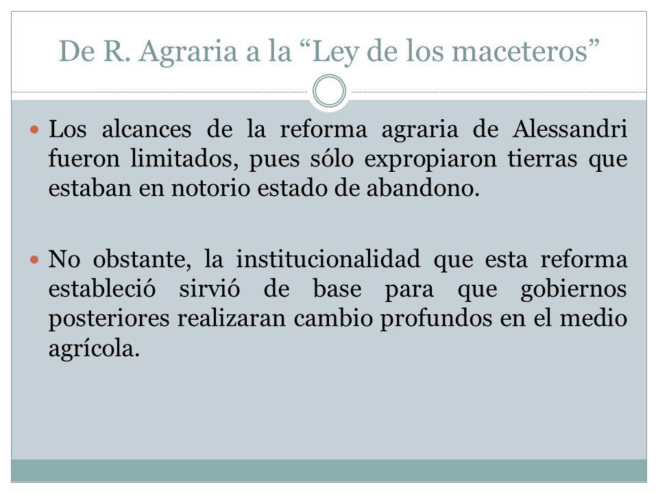 De R. Agraria a la Ley de los maceteros Los alcances de la reforma agraria de Alessandri fueron limitados, pues sólo expropiaron tierras que estaban e
