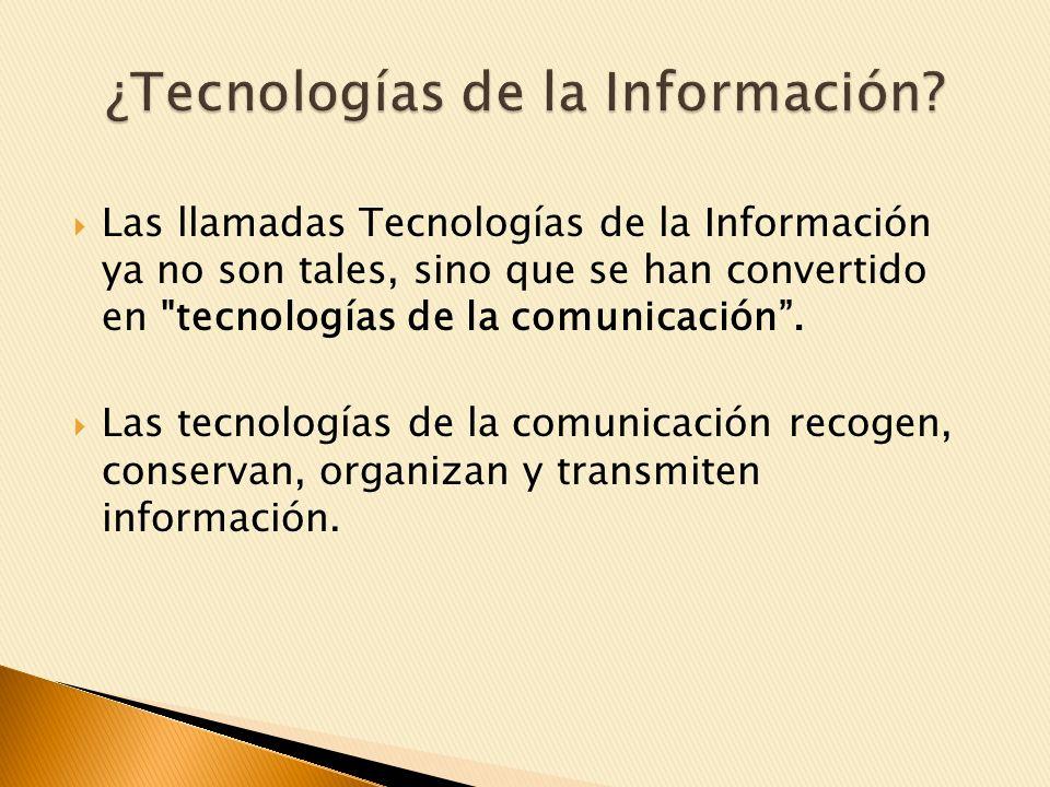 Las llamadas Tecnologías de la Información ya no son tales, sino que se han convertido en tecnologías de la comunicación.