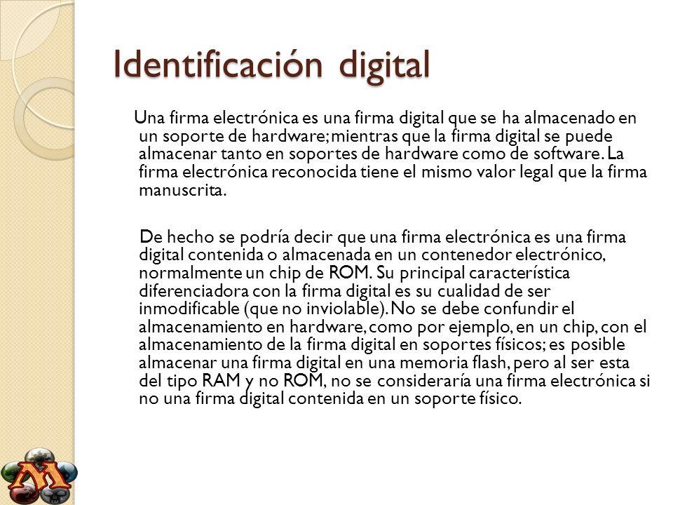 Identificación digital Una firma electrónica es una firma digital que se ha almacenado en un soporte de hardware; mientras que la firma digital se pue
