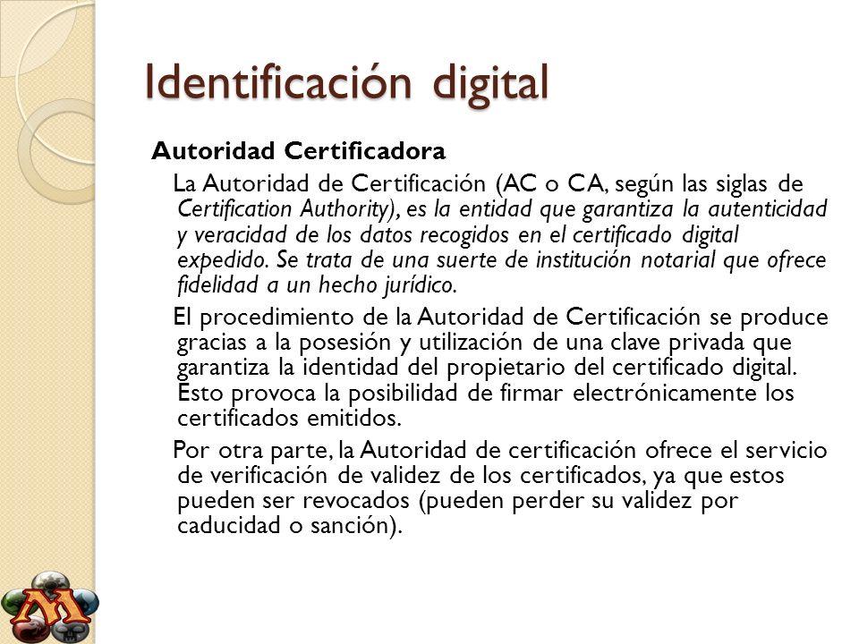 Identificación digital Autoridad Certificadora La Autoridad de Certificación (AC o CA, según las siglas de Certification Authority), es la entidad que
