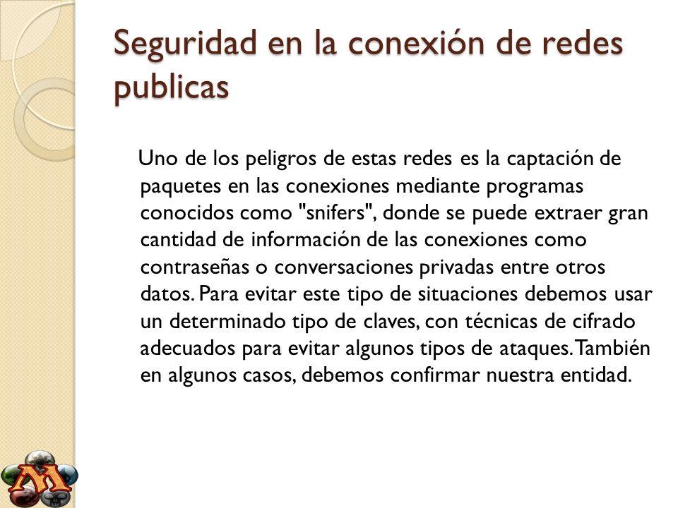 Seguridad en la conexión de redes publicas Uno de los peligros de estas redes es la captación de paquetes en las conexiones mediante programas conocid