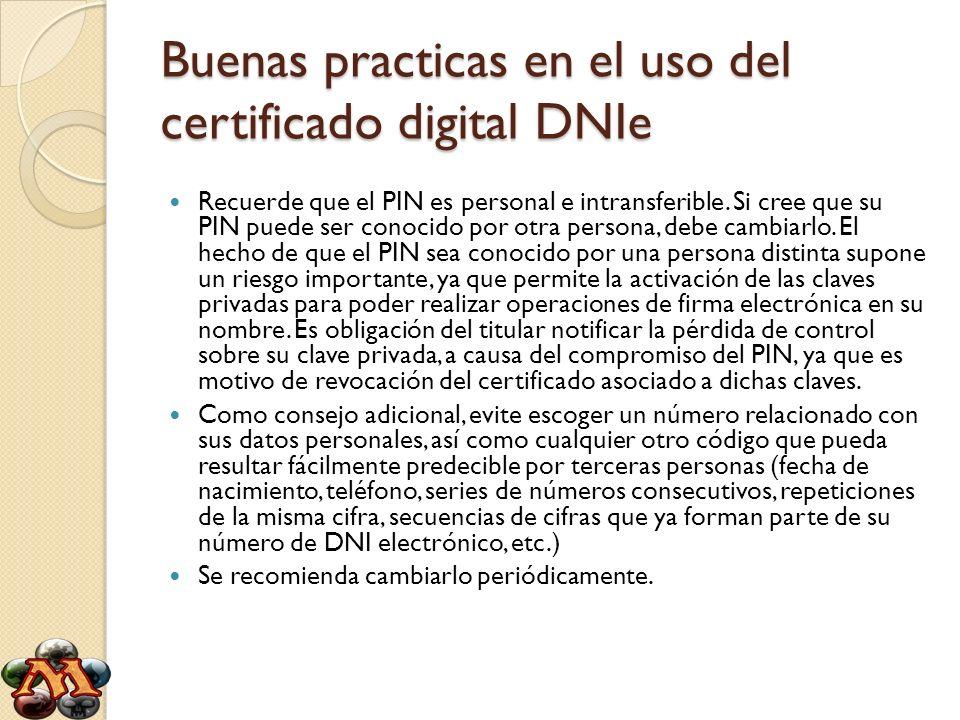 Buenas practicas en el uso del certificado digital DNIe Recuerde que el PIN es personal e intransferible. Si cree que su PIN puede ser conocido por ot