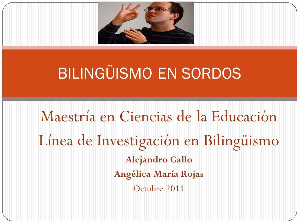 Maestría en Ciencias de la Educación Línea de Investigación en Bilingüismo Alejandro Gallo Angélica María Rojas Octubre 2011 BILINGÜISMO EN SORDOS