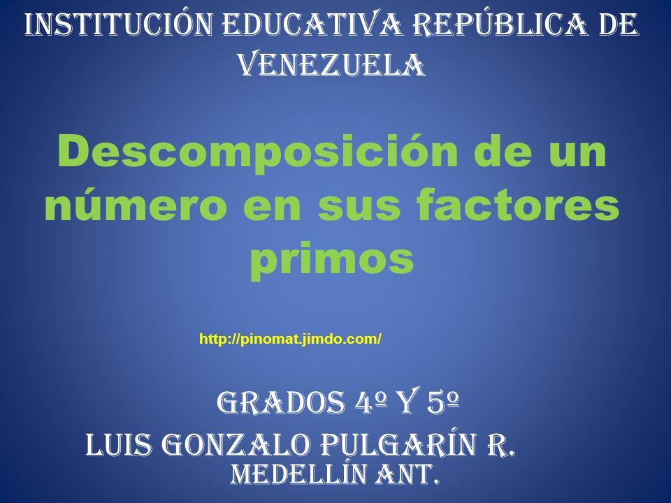 INSTITUCIÓN EDUCATIVA REPÚBLICA DE VENEZUELA Descomposición de un número en sus factores primos LUIS GONZALO PULGARÍN R. GRADOs 4º Y 5º MEDELLÍN ANT.