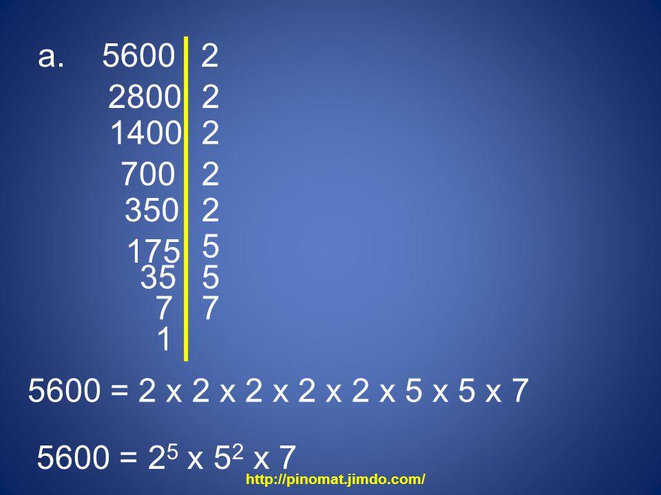 a. 5600 2800 2 2 1400 2 700 2 350 5600 = 2 x 2 x 2 x 2 x 2 x 5 x 5 x 7 5600 = 2 5 x 5 2 x 7 2 175 5 35 5 1 7 7 http://pinomat.jimdo.com/