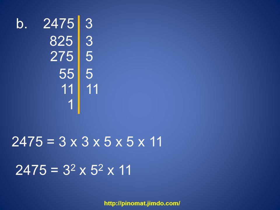 b. 2475 825 3 3 275 5 55 5 11 2475 = 3 x 3 x 5 x 5 x 11 2475 = 3 2 x 5 2 x 11 1 http://pinomat.jimdo.com/