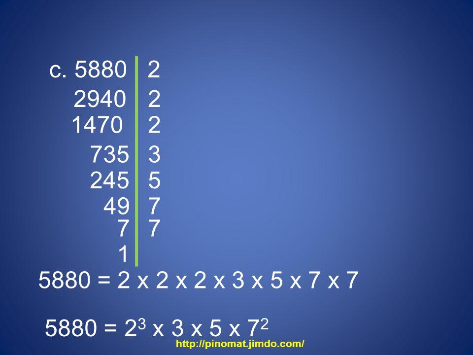 c. 5880 2940 2 2 1470 2 735 3 245 5880 = 2 x 2 x 2 x 3 x 5 x 7 x 7 5880 = 2 3 x 3 x 5 x 7 2 5 49 7 7 7 1 http://pinomat.jimdo.com/
