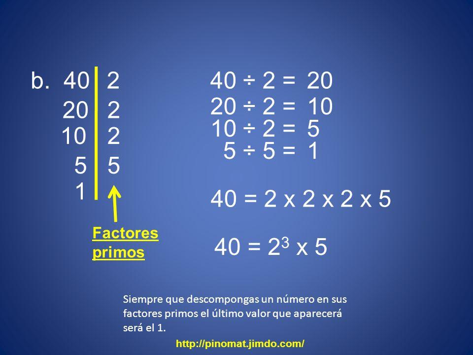 b. 40 20 2 40 ÷ 2 = 2 20 ÷ 2 = 10 2 10 ÷ 2 = 5 5 ÷ 5 = 1 5 5 1 40 = 2 x 2 x 2 x 5 40 = 2 3 x 5 http://pinomat.jimdo.com/ Factores primos Siempre que d
