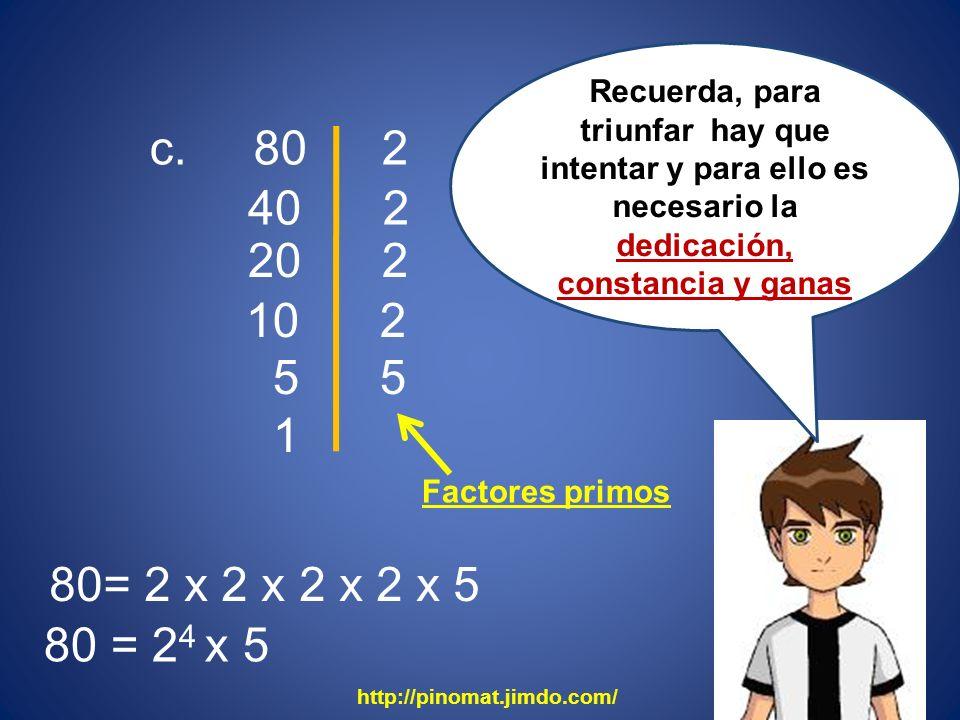 c. 80 40 2 2 20 2 10 2 5 5 1 80= 2 x 2 x 2 x 2 x 5 80 = 2 4 x 5 Recuerda, para triunfar hay que intentar y para ello es necesario la dedicación, const