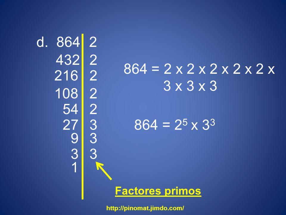 d. 864 432 2 2 216 2 108 2 54 864 = 2 x 2 x 2 x 2 x 2 x 3 x 3 x 3 864 = 2 5 2 27 3 9 3 3 3 1 x 3 3 http://pinomat.jimdo.com/ Factores primos