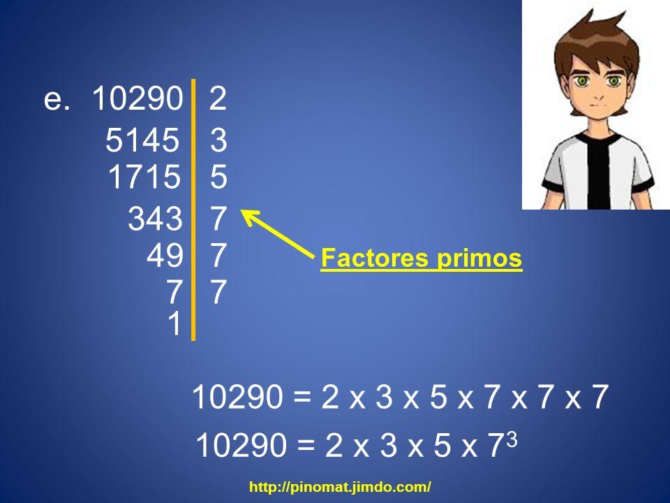e. 10290 5145 2 3 1715 5 343 7 49 10290 = 2 x 3 x 5 x 7 x 7 x 7 10290 = 2 x 3 x 5 x 7 3 7 7 7 1 http://pinomat.jimdo.com/ Factores primos