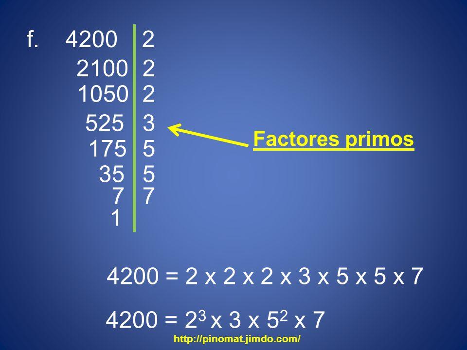 f. 4200 2100 2 2 1050 2 525 3 175 4200 = 2 x 2 x 2 x 3 x 5 x 5 x 7 4200 = 2 3 x 3 x 5 2 x 7 5 35 5 7 7 1 http://pinomat.jimdo.com/ Factores primos