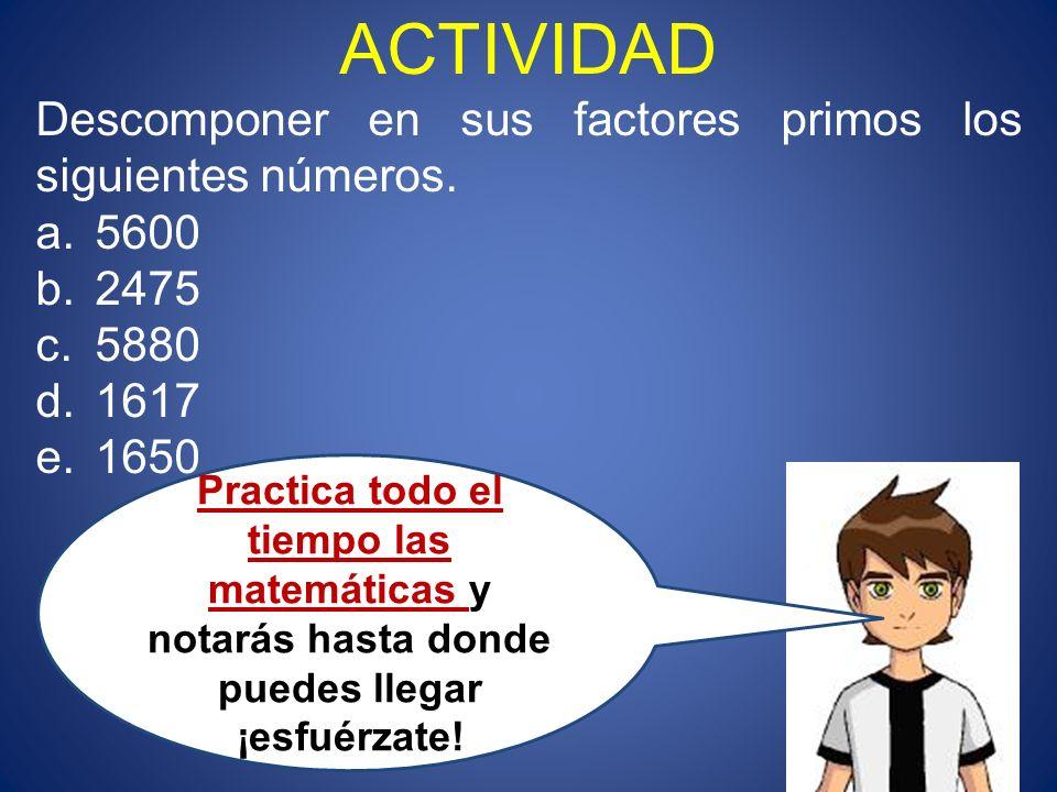 ACTIVIDAD Descomponer en sus factores primos los siguientes números. a.5600 b.2475 c.5880 d.1617 e.1650 Practica todo el tiempo las matemáticas y nota