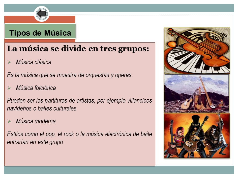 Tipos de Música La música se divide en tres grupos: Música clásica Es la música que se muestra de orquestas y operas Música folclórica Pueden ser las