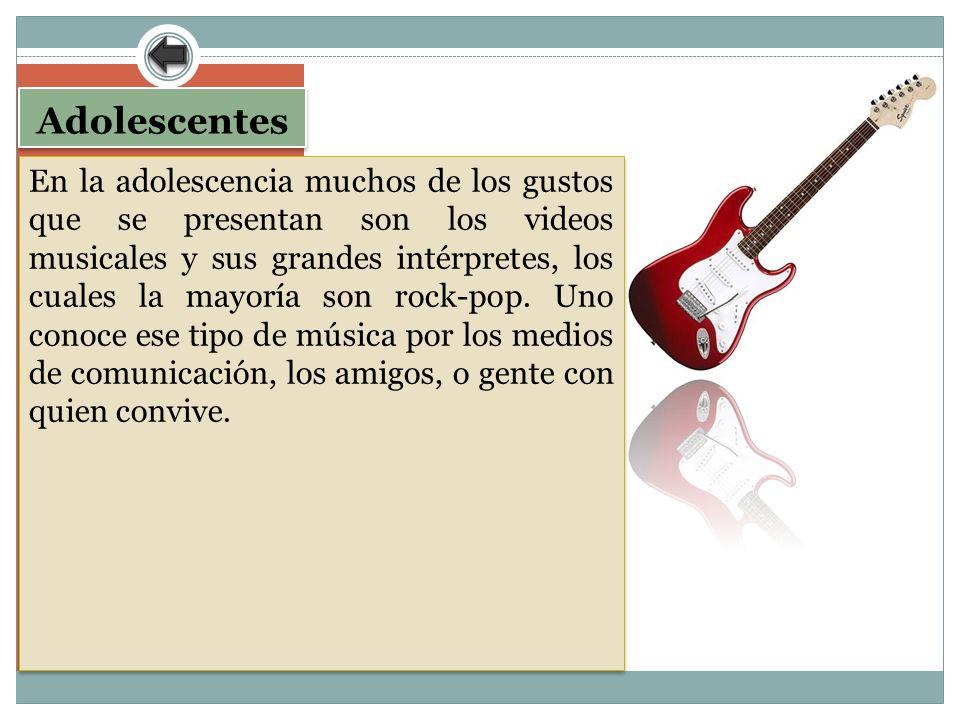 Adolescentes En la adolescencia muchos de los gustos que se presentan son los videos musicales y sus grandes intérpretes, los cuales la mayoría son ro