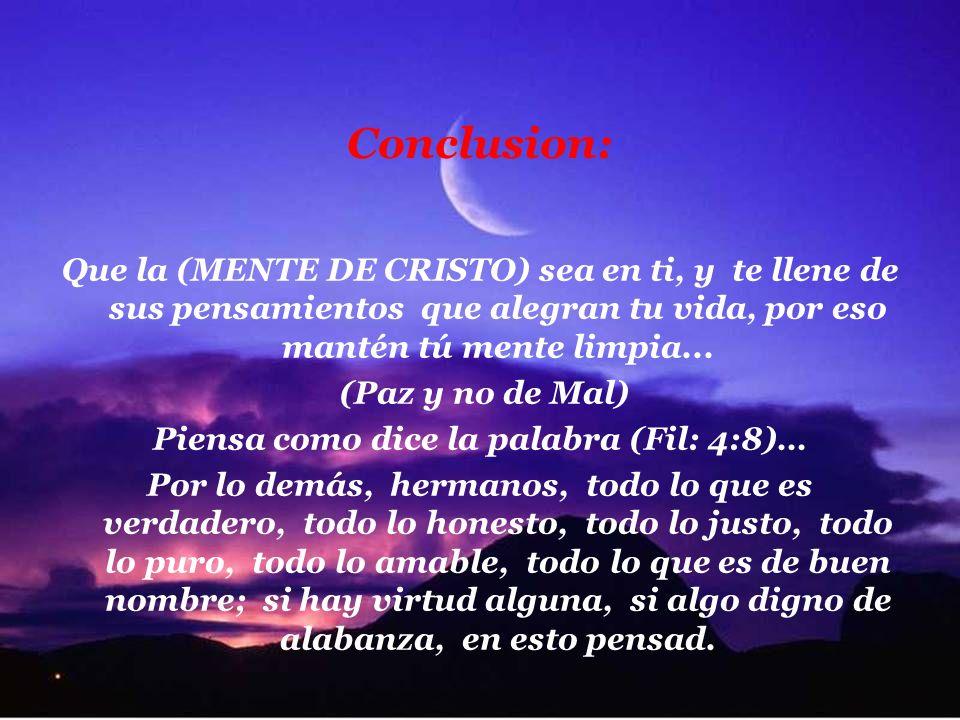 Conclusion: Que la (MENTE DE CRISTO) sea en ti, y te llene de sus pensamientos que alegran tu vida, por eso mantén tú mente limpia...
