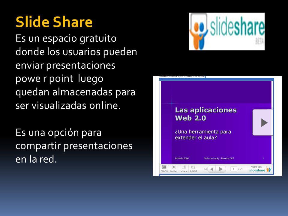 Slide Share Es un espacio gratuito donde los usuarios pueden enviar presentaciones powe r point luego quedan almacenadas para ser visualizadas online.