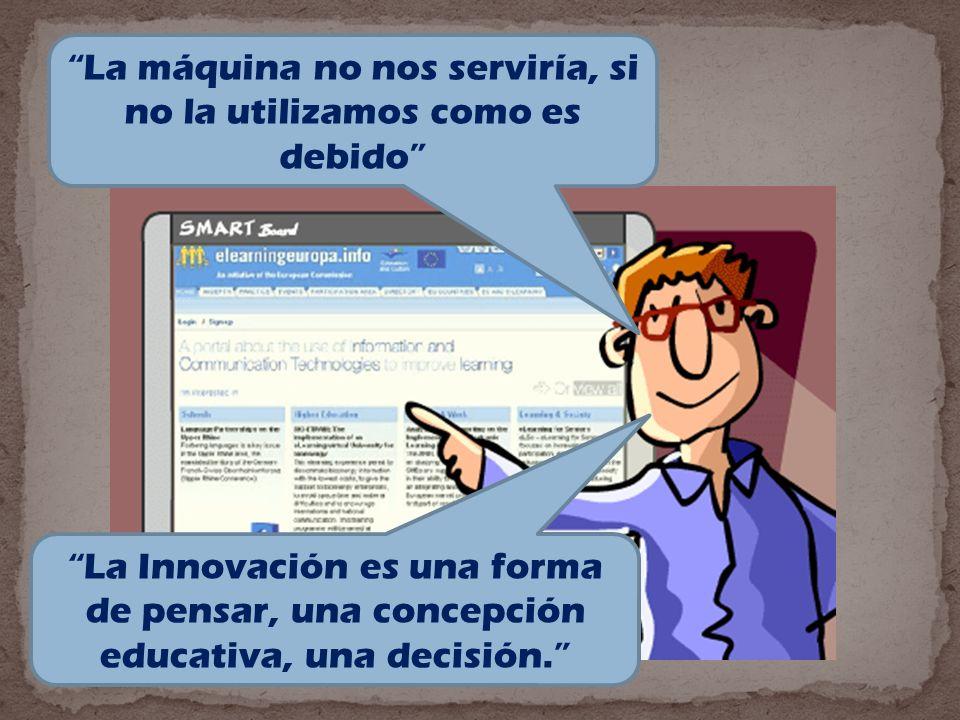 La máquina no nos serviría, si no la utilizamos como es debido La Innovación es una forma de pensar, una concepción educativa, una decisión.