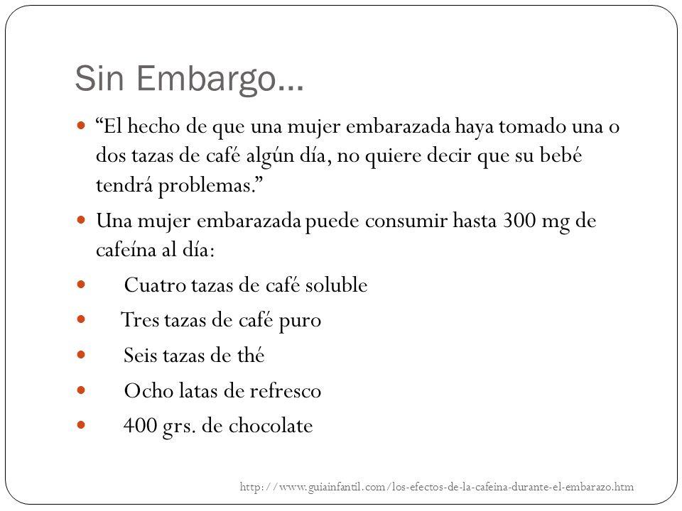 Sin Embargo… http://www.guiainfantil.com/los-efectos-de-la-cafeina-durante-el-embarazo.htm El hecho de que una mujer embarazada haya tomado una o dos tazas de café algún día, no quiere decir que su bebé tendrá problemas.