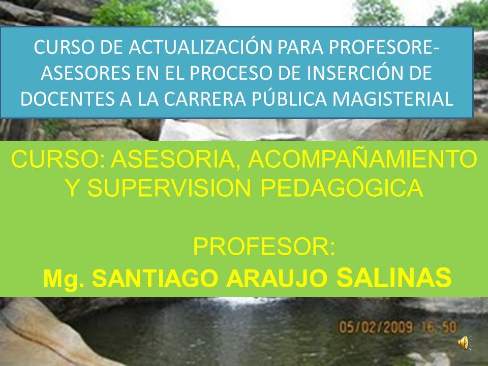 CURSO: ASESORIA, ACOMPAÑAMIENTO Y SUPERVISION PEDAGOGICA PROFESOR: Mg. SANTIAGO ARAUJO SALINAS CURSO DE ACTUALIZACIÓN PARA PROFESORE- ASESORES EN EL P