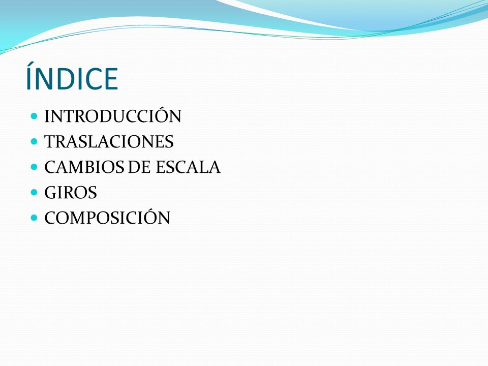 ÍNDICE INTRODUCCIÓN TRASLACIONES CAMBIOS DE ESCALA GIROS COMPOSICIÓN