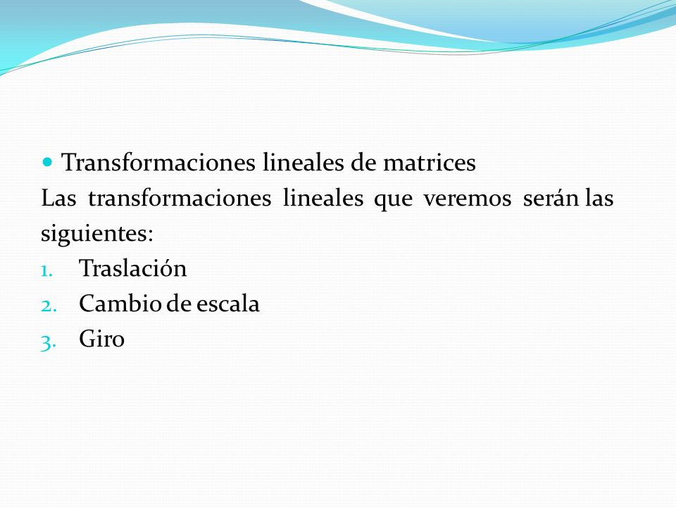 Transformaciones lineales de matrices Las transformaciones lineales que veremos serán las siguientes: 1. Traslación 2. Cambio de escala 3. Giro