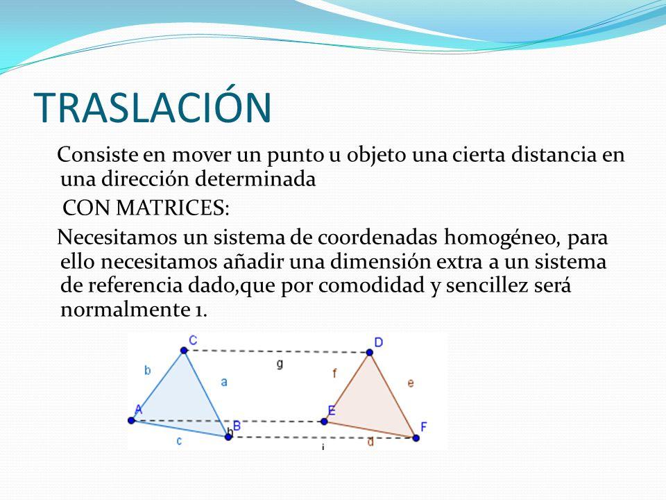 TRASLACIÓN Consiste en mover un punto u objeto una cierta distancia en una dirección determinada CON MATRICES: Necesitamos un sistema de coordenadas homogéneo, para ello necesitamos añadir una dimensión extra a un sistema de referencia dado,que por comodidad y sencillez será normalmente 1.