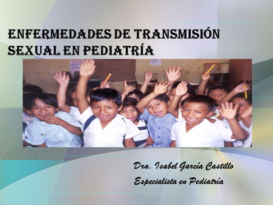 Enfermedades de Transmisión Sexual en Pediatría Dra. Isabel García Castillo Especialista en Pediatría