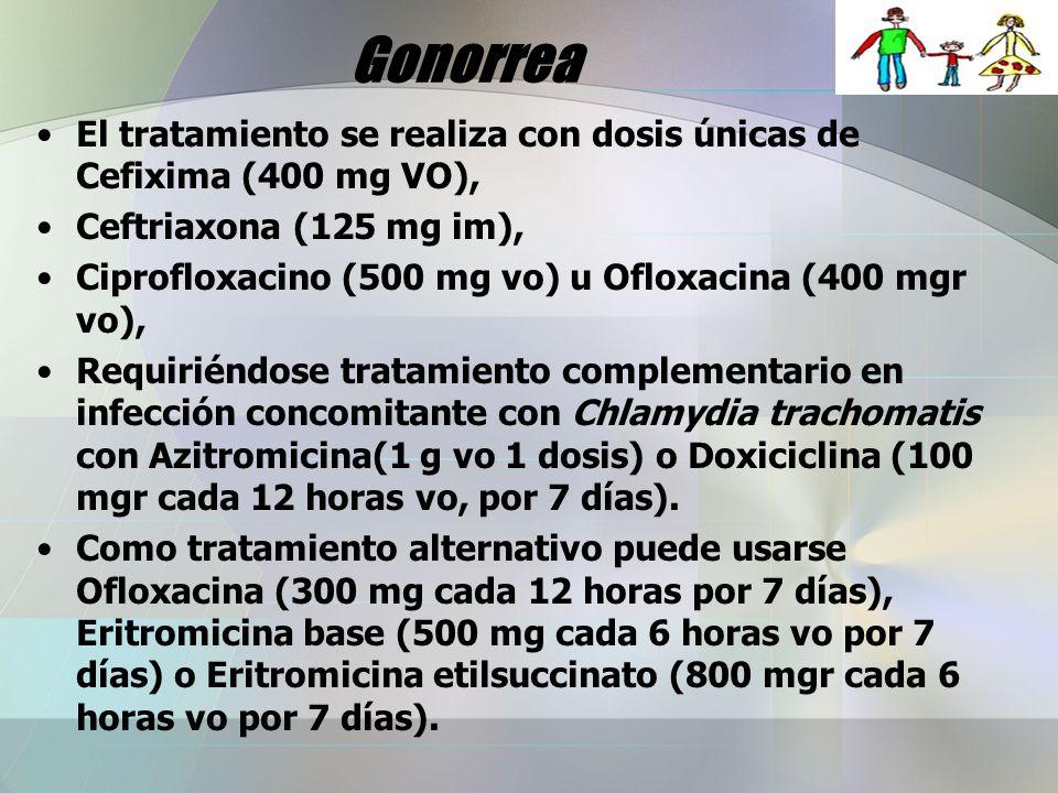 Gonorrea El tratamiento se realiza con dosis únicas de Cefixima (400 mg VO), Ceftriaxona (125 mg im), Ciprofloxacino (500 mg vo) u Ofloxacina (400 mgr