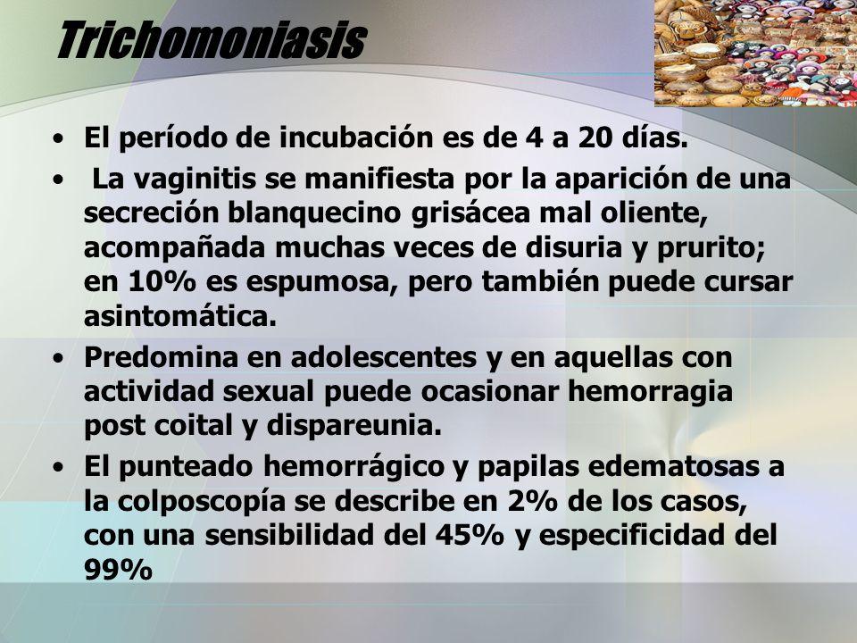 Trichomoniasis El período de incubación es de 4 a 20 días. La vaginitis se manifiesta por la aparición de una secreción blanquecino grisácea mal olien