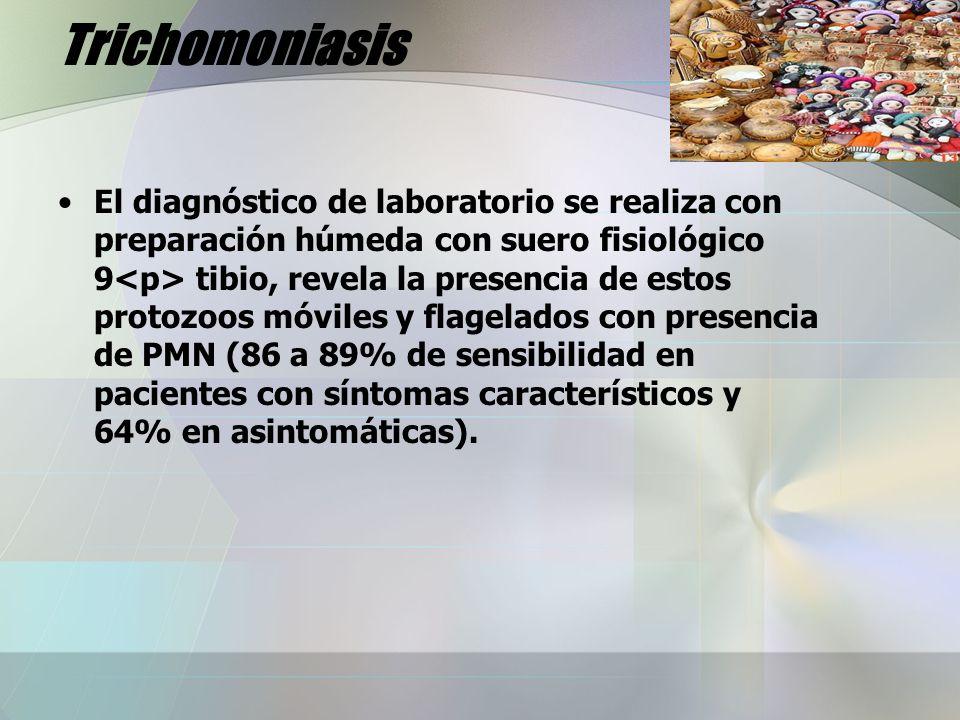 Trichomoniasis El diagnóstico de laboratorio se realiza con preparación húmeda con suero fisiológico 9 tibio, revela la presencia de estos protozoos m