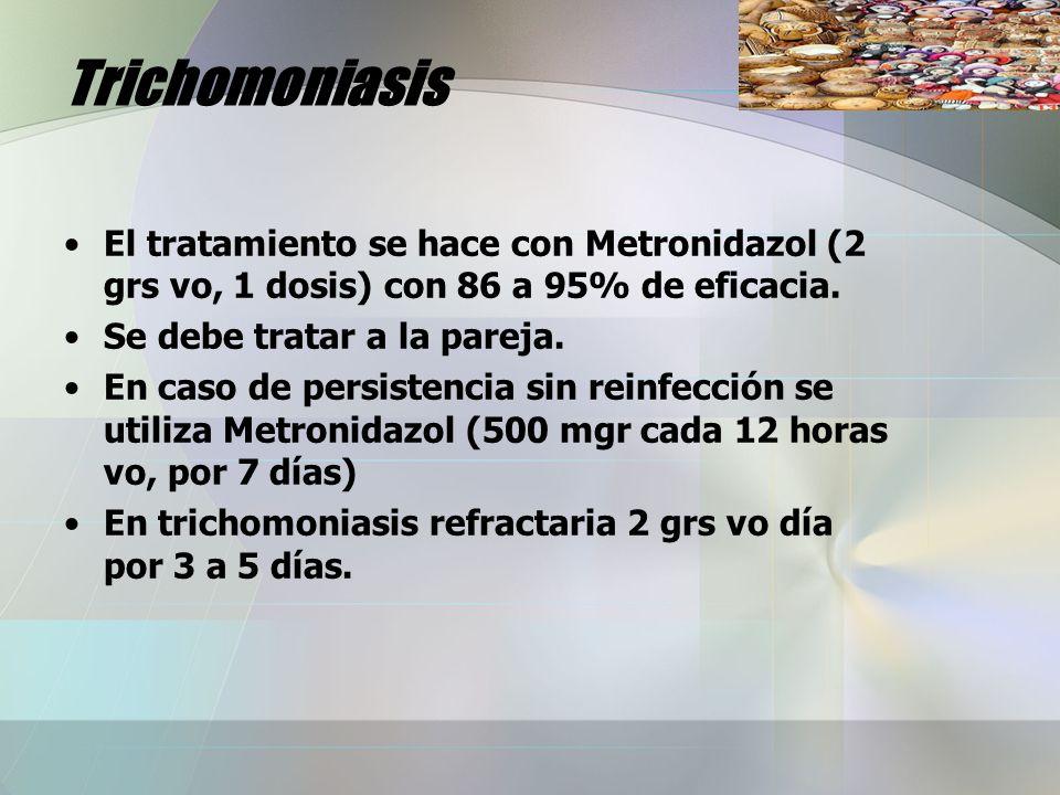 Trichomoniasis El tratamiento se hace con Metronidazol (2 grs vo, 1 dosis) con 86 a 95% de eficacia. Se debe tratar a la pareja. En caso de persistenc