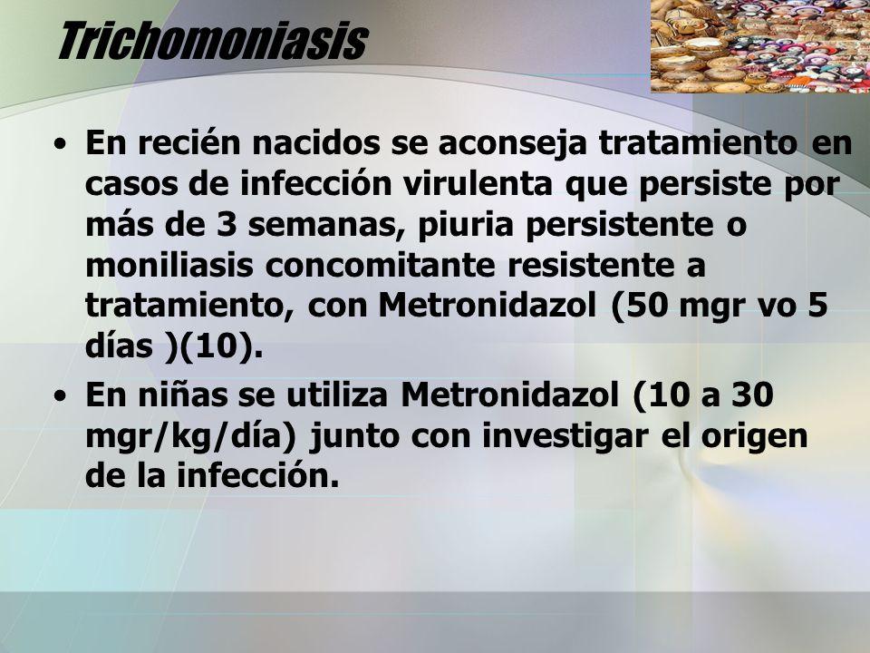 Trichomoniasis En recién nacidos se aconseja tratamiento en casos de infección virulenta que persiste por más de 3 semanas, piuria persistente o monil