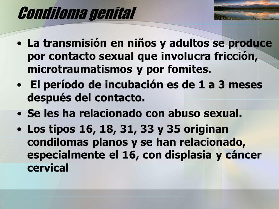 Condiloma genital La transmisión en niños y adultos se produce por contacto sexual que involucra fricción, microtraumatismos y por fomites. El período