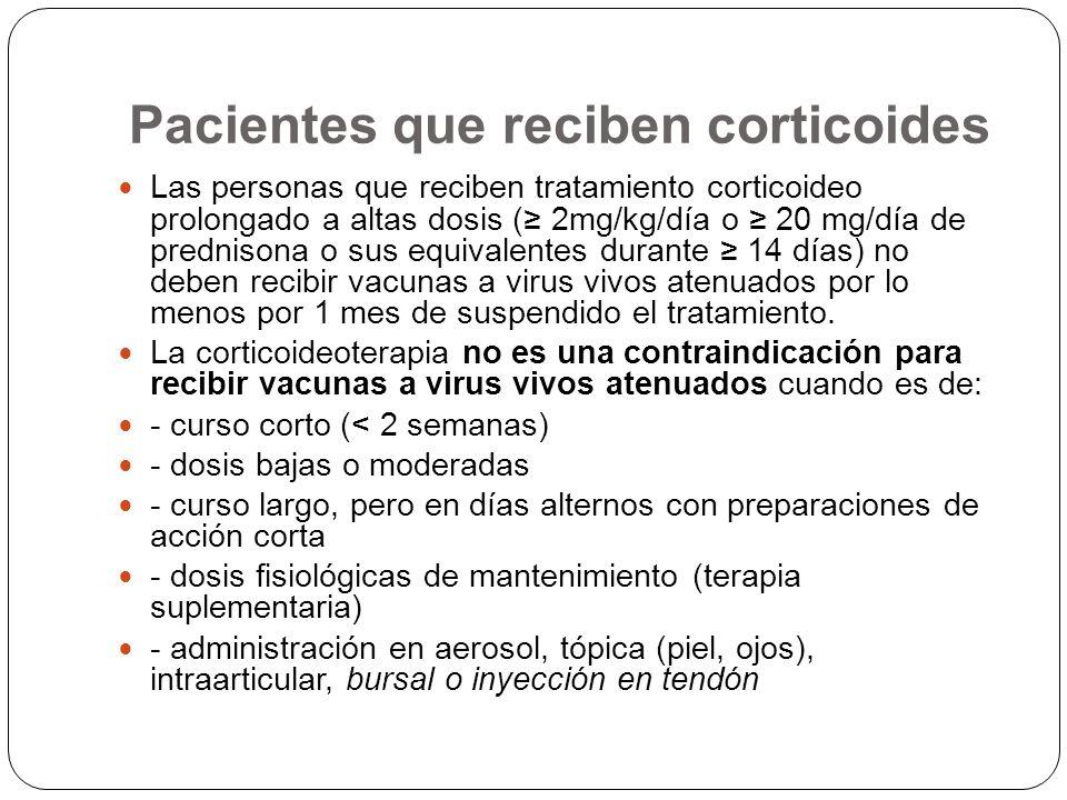 Pacientes que reciben corticoides Si por alguna razón el paciente con alta dosis de corticoides debe recibir vacunas de microorganismos inactivados, por toxoides o vacunas de fracciones subcelulares, pueden ser indicadas, pero puede tener una menor respuesta inmunogénica, que nos obligara a determinar la respuesta serológica postvaccinal y poder definir la necesidad de revacunación.