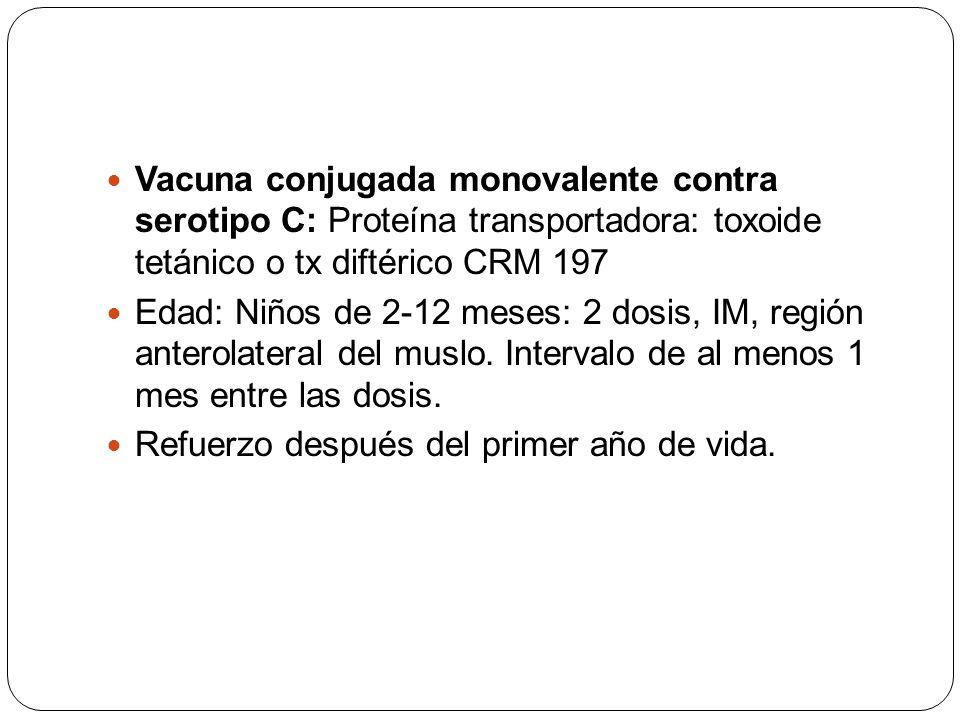 Vacuna conjugada monovalente contra serotipo C: Proteína transportadora: toxoide tetánico o tx diftérico CRM 197 Edad: Niños de 2-12 meses: 2 dosis, I