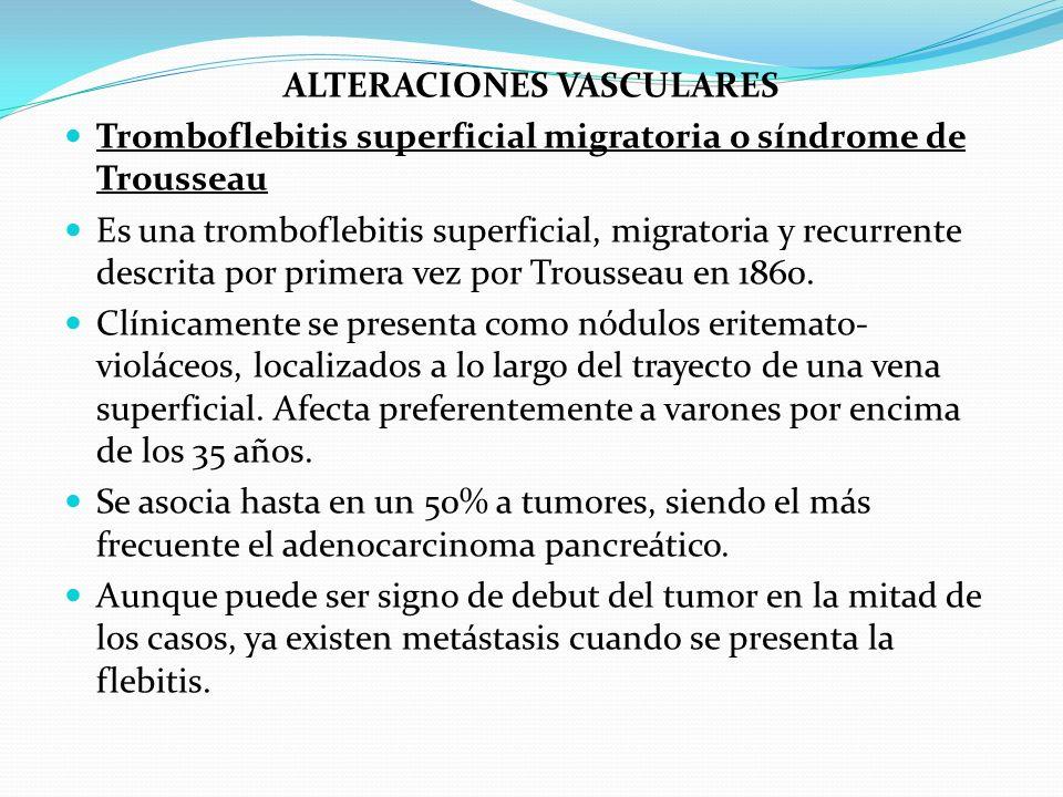ALTERACIONES VASCULARES Tromboflebitis superficial migratoria o síndrome de Trousseau Es una tromboflebitis superficial, migratoria y recurrente descr