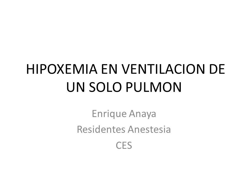 HIPOXEMIA EN VENTILACION DE UN SOLO PULMON Enrique Anaya Residentes Anestesia CES
