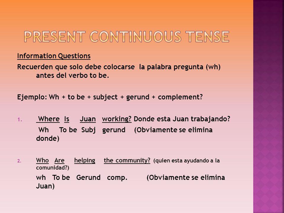 Information Questions Recuerden que solo debe colocarse la palabra pregunta (wh) antes del verbo to be. Ejemplo: Wh + to be + subject + gerund + compl