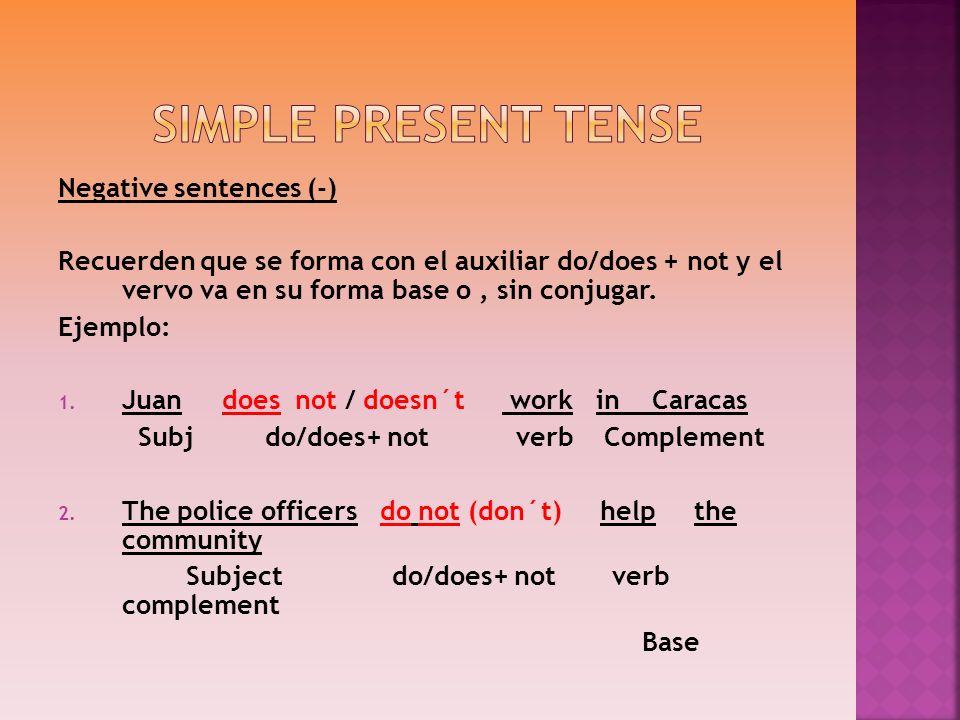 Negative sentences (-) Recuerden que se forma con el auxiliar do/does + not y el vervo va en su forma base o, sin conjugar. Ejemplo: 1. Juan does not