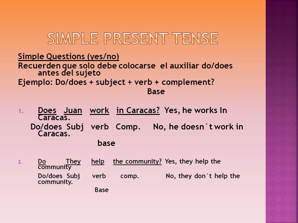 Simple Questions (yes/no) Recuerden que solo debe colocarse el auxiliar do/does antes del sujeto Ejemplo: Do/does + subject + verb + complement? Base