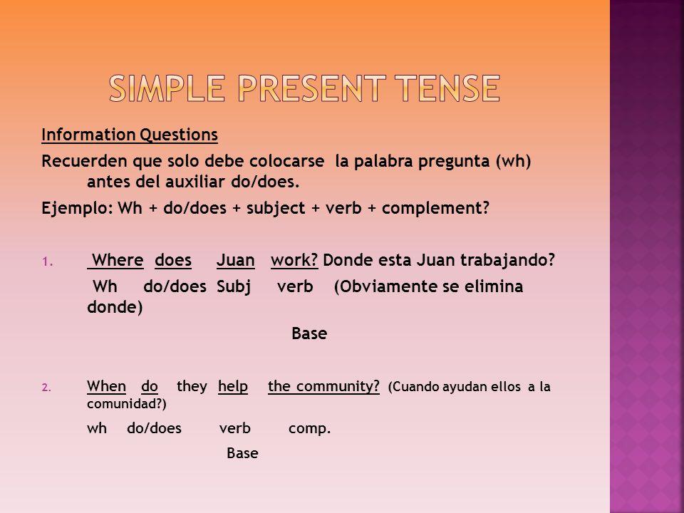 Information Questions Recuerden que solo debe colocarse la palabra pregunta (wh) antes del auxiliar do/does. Ejemplo: Wh + do/does + subject + verb +