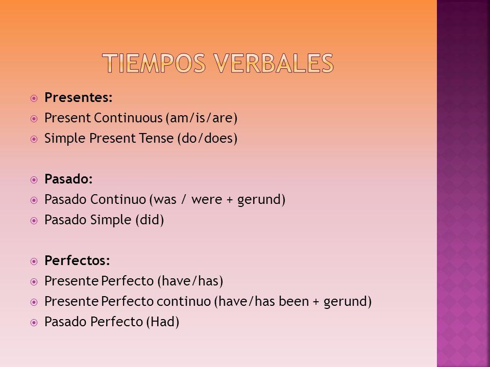 Presentes: Present Continuous (am/is/are) Simple Present Tense (do/does) Pasado: Pasado Continuo (was / were + gerund) Pasado Simple (did) Perfectos: