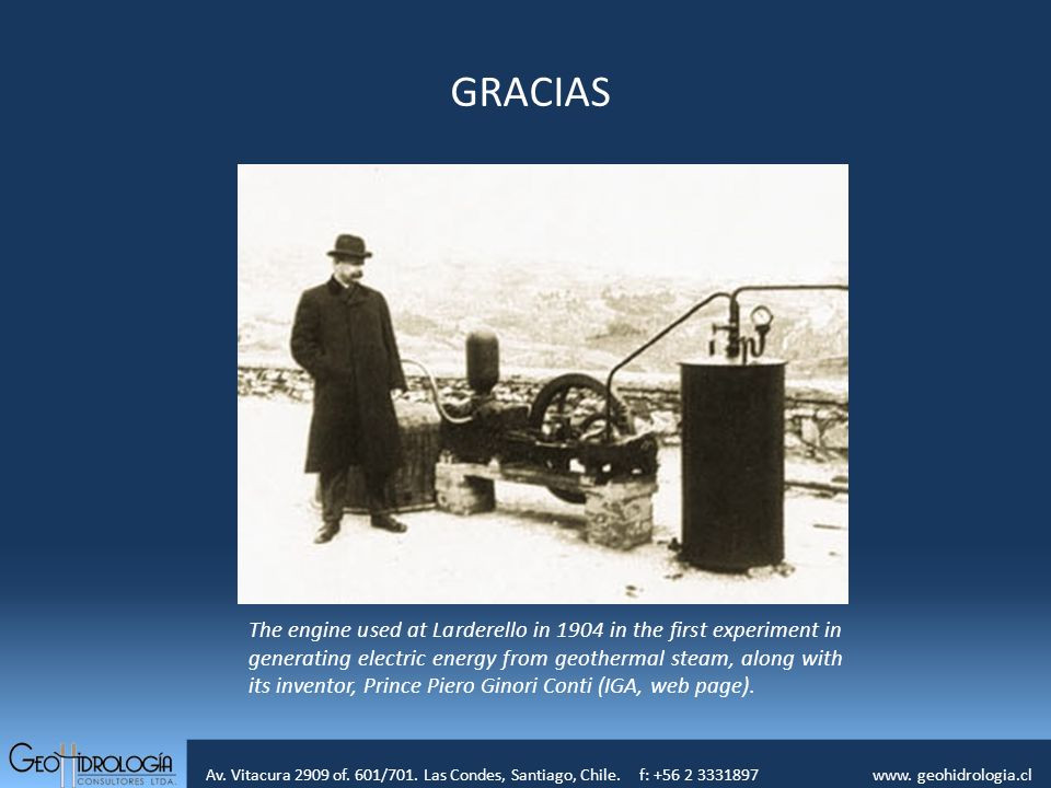 Av. Vitacura 2909 of. 601/701. Las Condes, Santiago, Chile. f: +56 2 3331897 www. geohidrologia.cl The engine used at Larderello in 1904 in the first